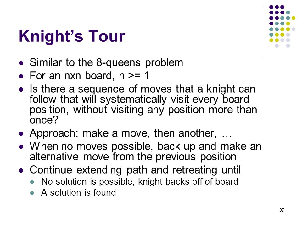 37 Knight's Tour Similar to the 8-queens problem For an nxn board, n >= 1 Is there a sequence of moves that a knight can follow that will systematical