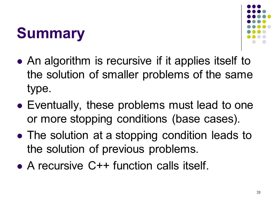 39 Summary An algorithm is recursive if it applies itself to the solution of smaller problems of the same type.