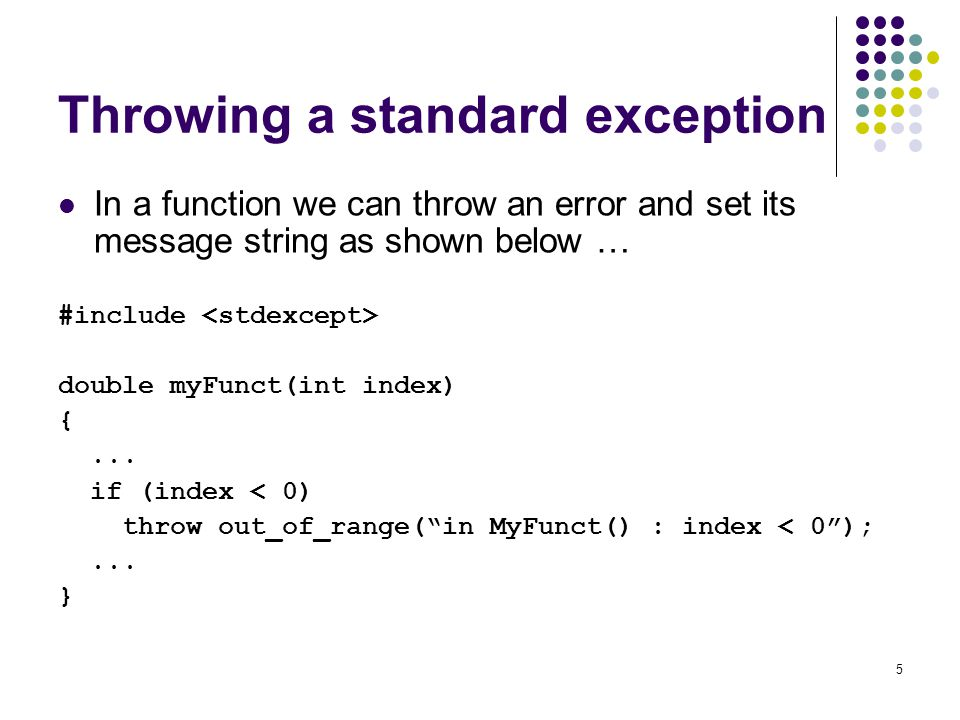 5 Throwing a standard exception In a function we can throw an error and set its message string as shown below … #include double myFunct(int index) {..