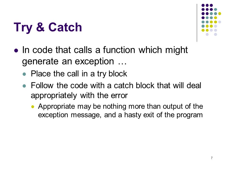 7 Try & Catch In code that calls a function which might generate an exception … Place the call in a try block Follow the code with a catch block that will deal appropriately with the error Appropriate may be nothing more than output of the exception message, and a hasty exit of the program