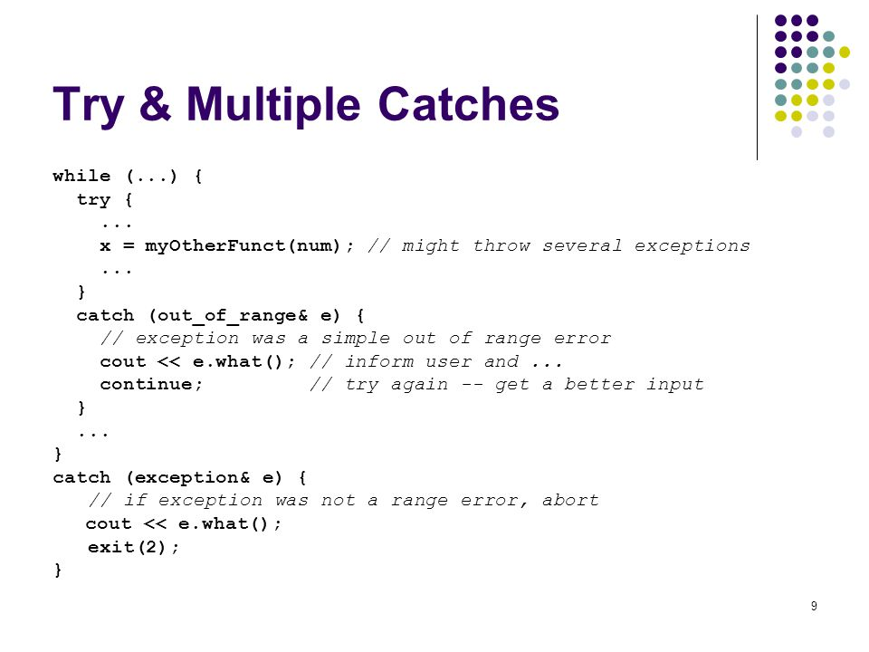 9 Try & Multiple Catches while (...) { try {... x = myOtherFunct(num); // might throw several exceptions... } catch (out_of_range& e) { // exception w