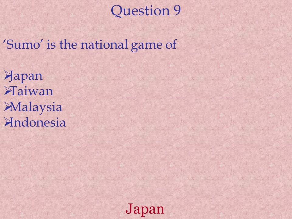Question 9 'Sumo' is the national game of  Japan  Taiwan  Malaysia  Indonesia Japan