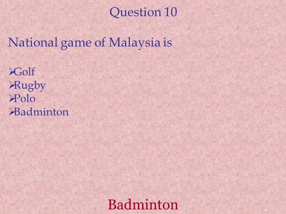 Badminton Question 10 National game of Malaysia is  Golf  Rugby  Polo  Badminton
