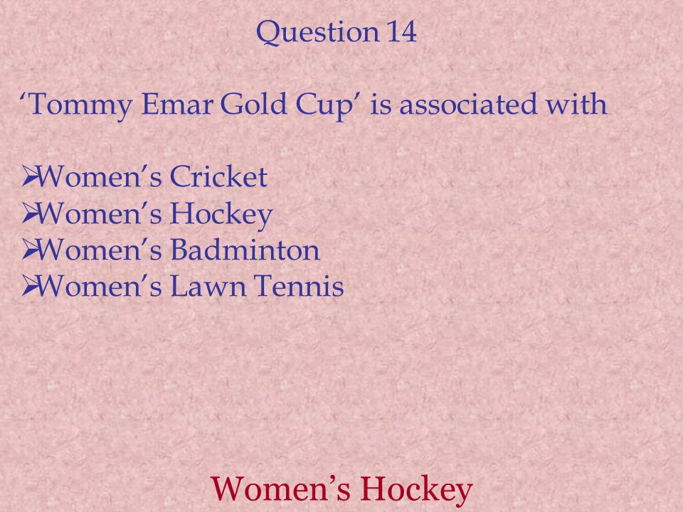 Women's Hockey Question 14 'Tommy Emar Gold Cup' is associated with  Women's Cricket  Women's Hockey  Women's Badminton  Women's Lawn Tennis