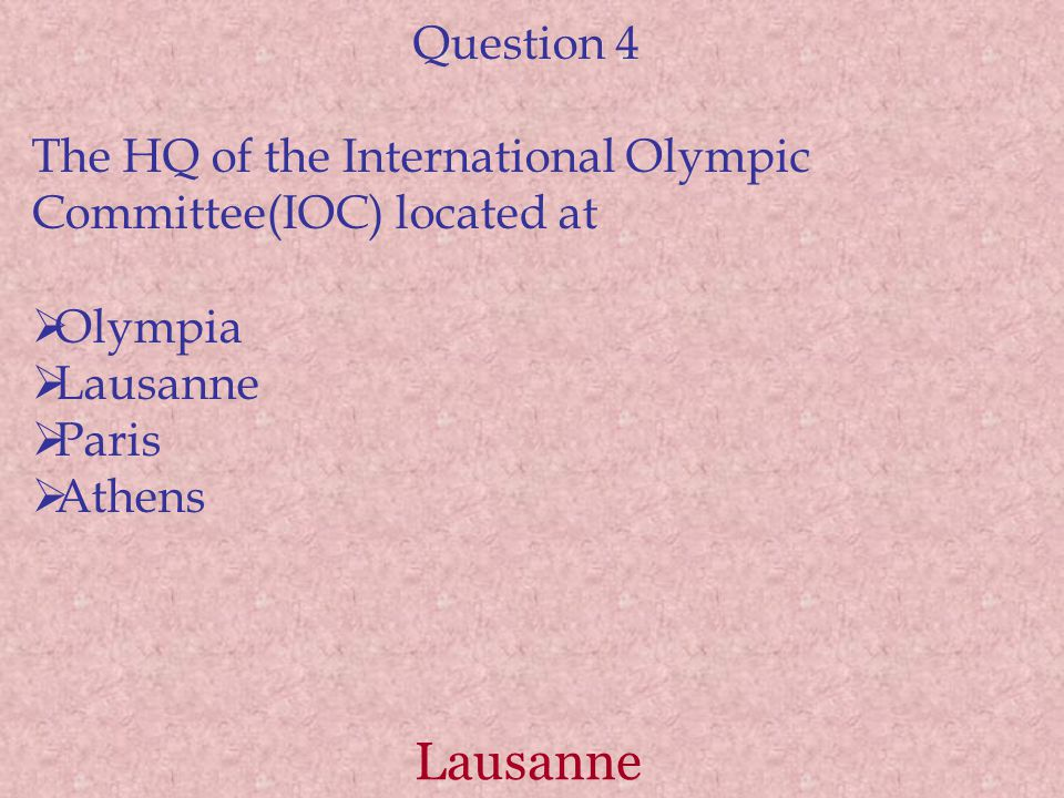 Lausanne Question 4 The HQ of the International Olympic Committee(IOC) located at  Olympia  Lausanne  Paris  Athens