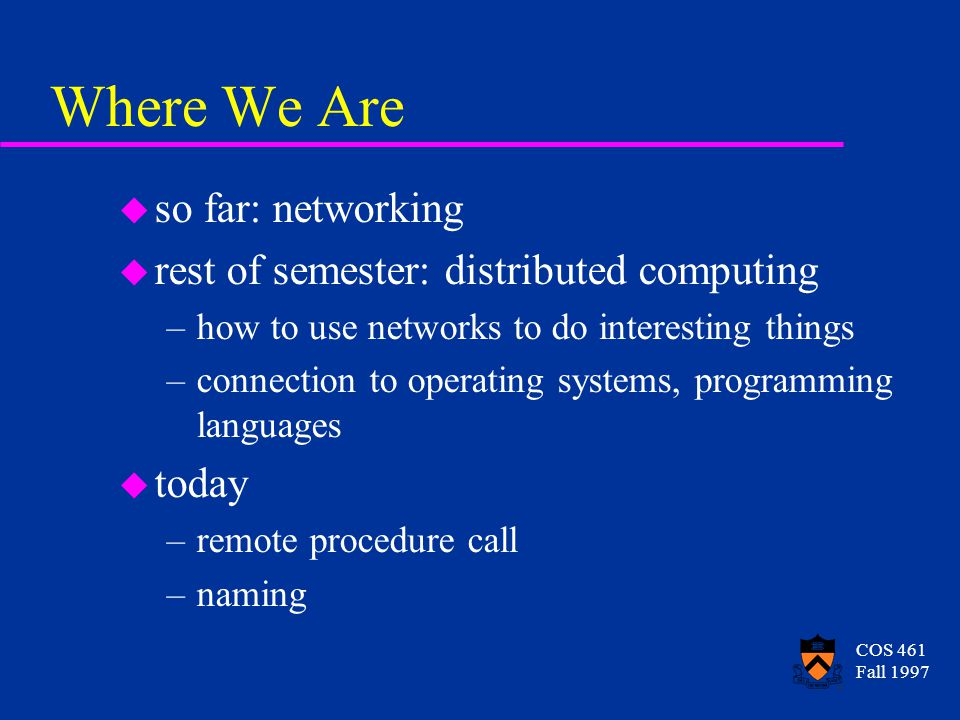COS 461 Fall 1997 Where We Are u so far: networking u rest of semester: distributed computing –how to use networks to do interesting things –connection to operating systems, programming languages u today –remote procedure call –naming