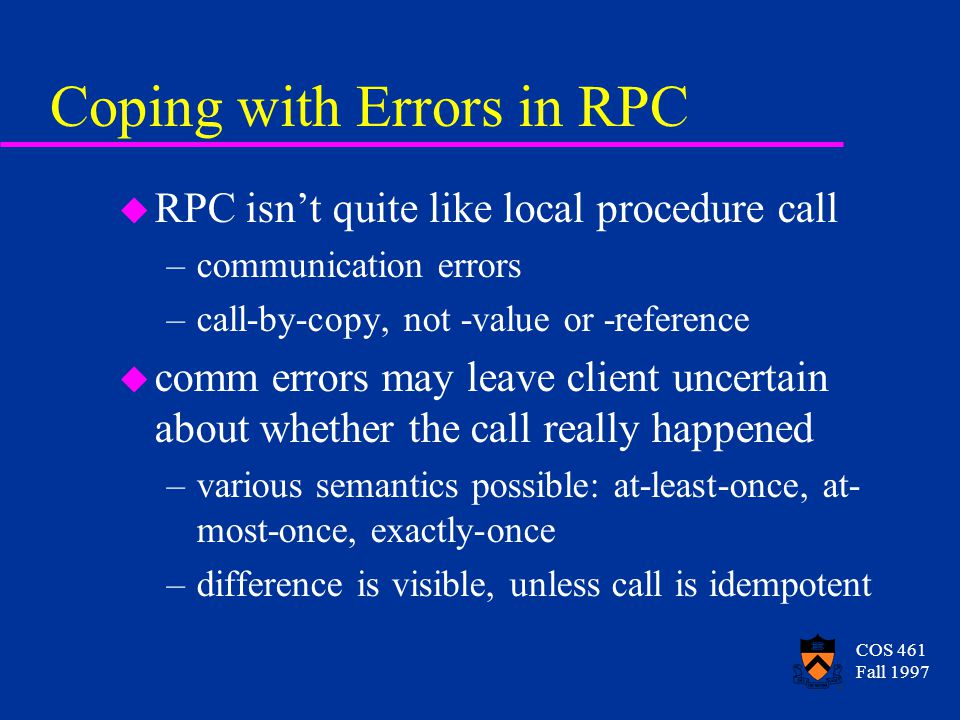 COS 461 Fall 1997 Coping with Errors in RPC u RPC isn't quite like local procedure call –communication errors –call-by-copy, not -value or -reference u comm errors may leave client uncertain about whether the call really happened –various semantics possible: at-least-once, at- most-once, exactly-once –difference is visible, unless call is idempotent