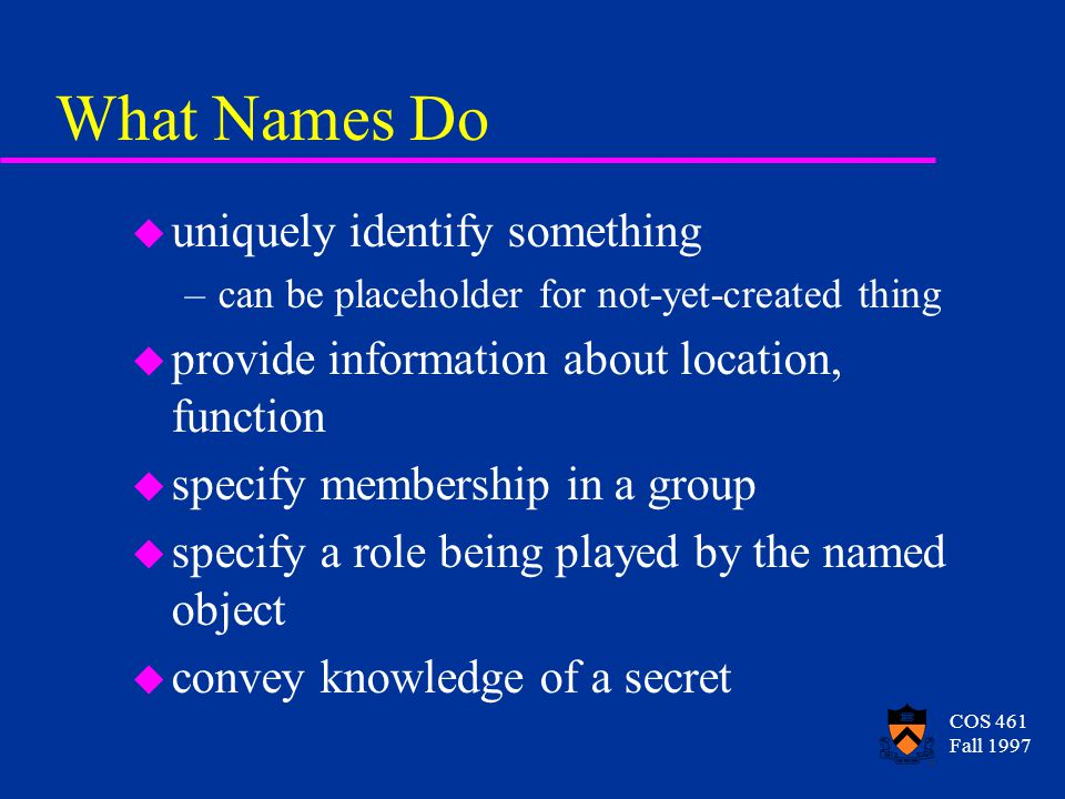 COS 461 Fall 1997 What Names Do u uniquely identify something –can be placeholder for not-yet-created thing u provide information about location, function u specify membership in a group u specify a role being played by the named object u convey knowledge of a secret