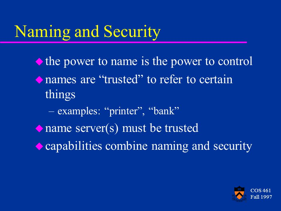 COS 461 Fall 1997 Naming and Security u the power to name is the power to control u names are trusted to refer to certain things –examples: printer , bank u name server(s) must be trusted u capabilities combine naming and security