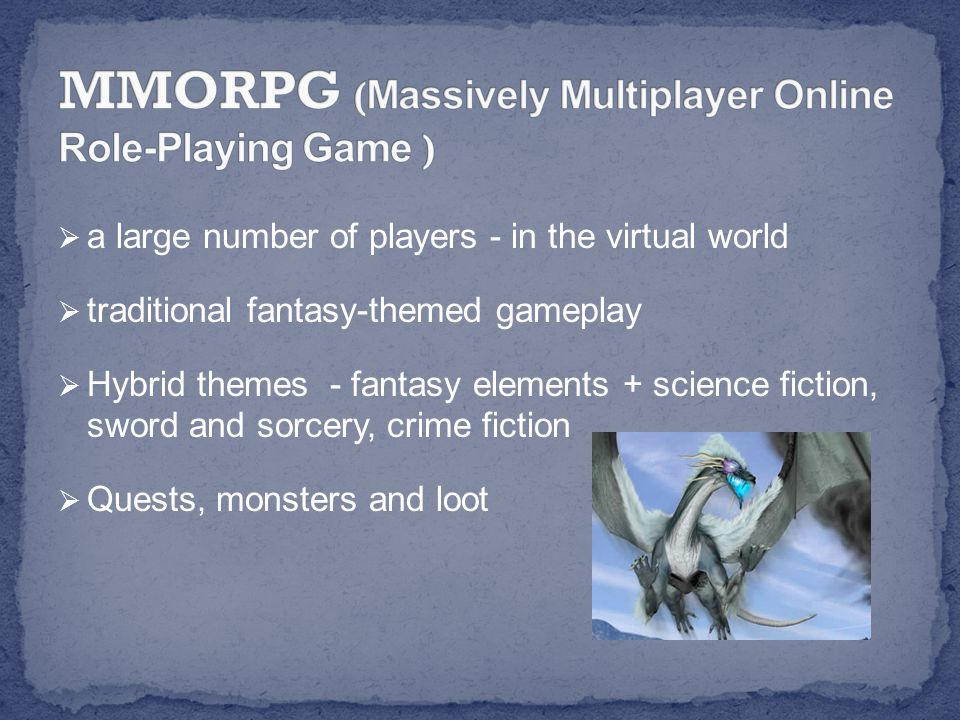  a large number of players - in the virtual world  traditional fantasy-themed gameplay  Hybrid themes - fantasy elements + science fiction, sword and sorcery, crime fiction  Quests, monsters and loot