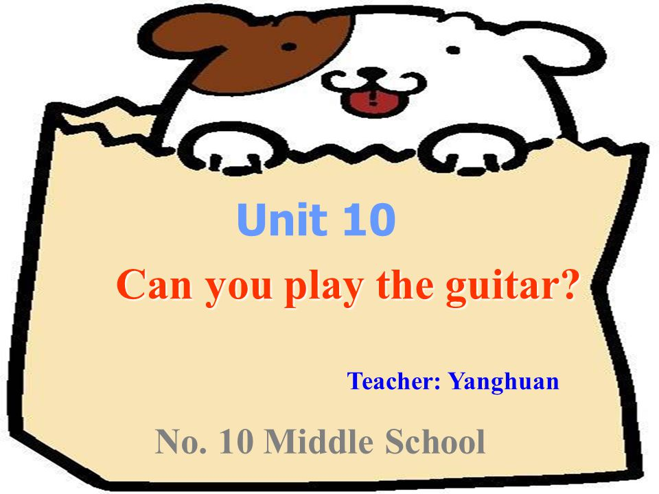 No. 10 Middle School Unit 10 Can you play the guitar Can you play the guitar Teacher: Yanghuan