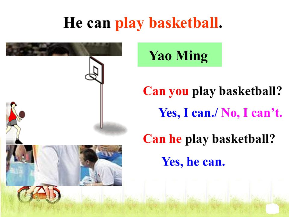 Yao Ming Can he play basketball? Yes, he can. Can you play basketball? Yes, I can./ No, I can't. He can play basketball.