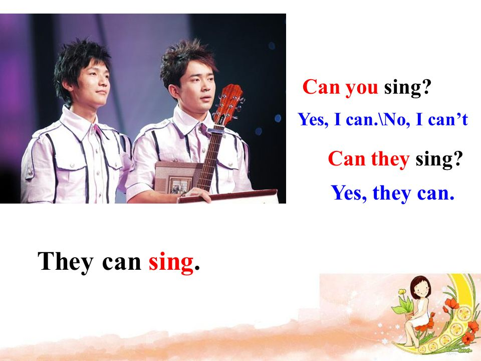 They can sing. Can they sing? Yes, they can. Can you sing? Yes, I can.\No, I can't