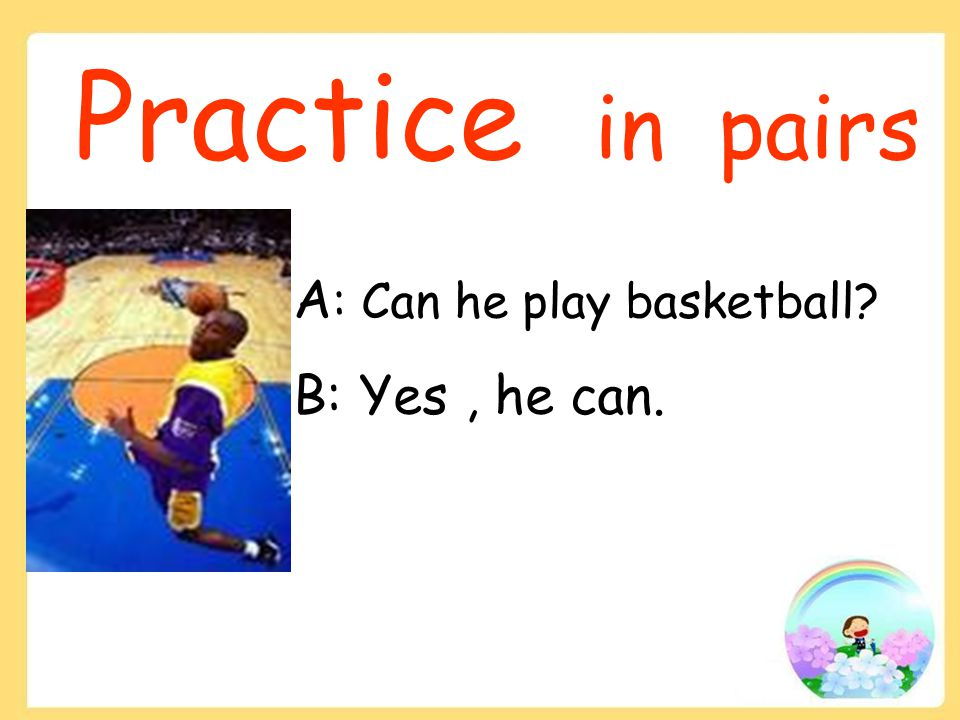Practice in pairs A : Can he play basketball B: Yes, he can.