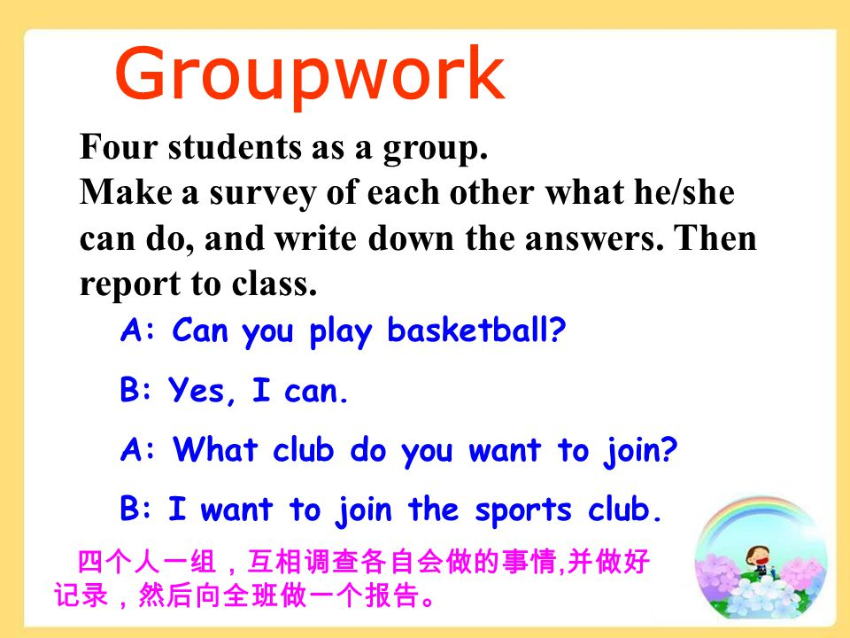 Groupwork 四个人一组,互相调查各自会做的事情, 并做好 记录,然后向全班做一个报告。 Four students as a group. Make a survey of each other what he/she can do, and write down the answers.