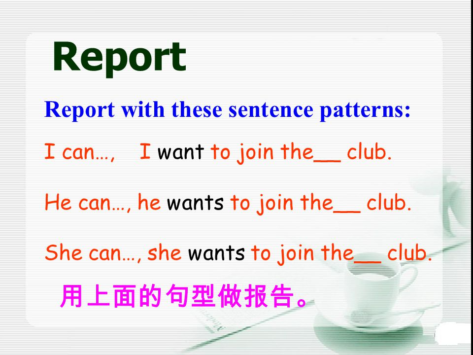 Report Report with these sentence patterns: 用上面的句型做报告。 I can…, I want to join the__ club.