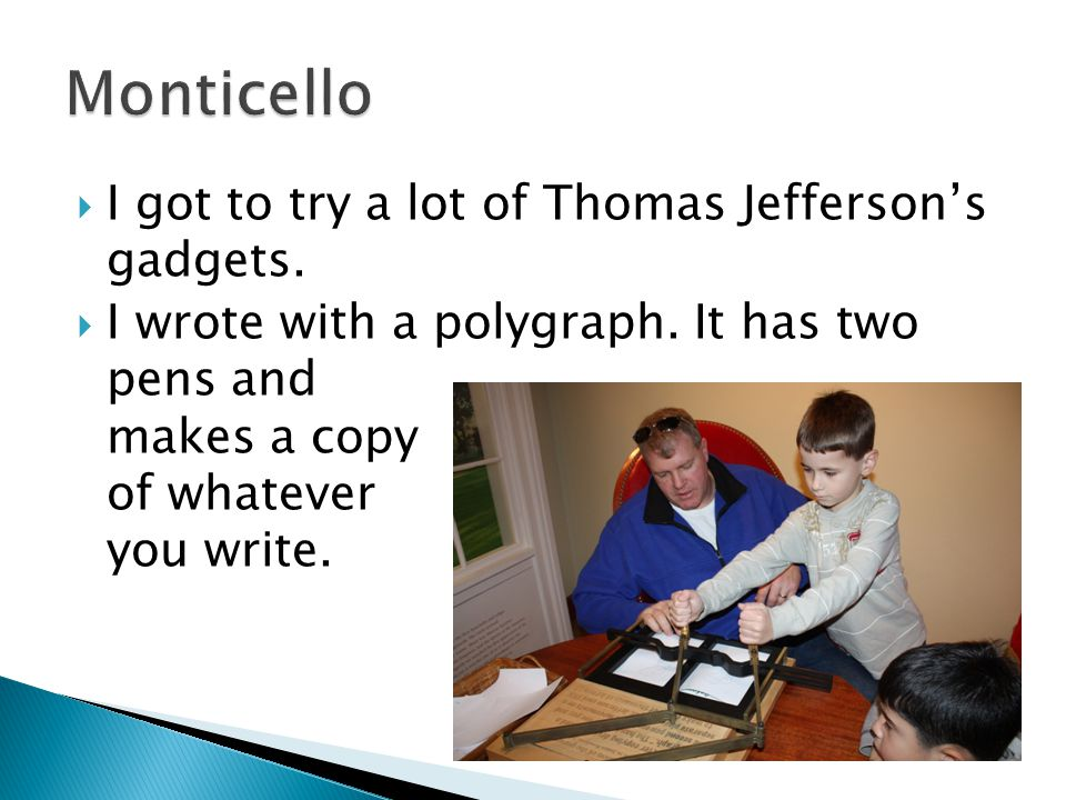  I got to try a lot of Thomas Jefferson's gadgets.  I wrote with a polygraph. It has two pens and makes a copy of whatever you write.