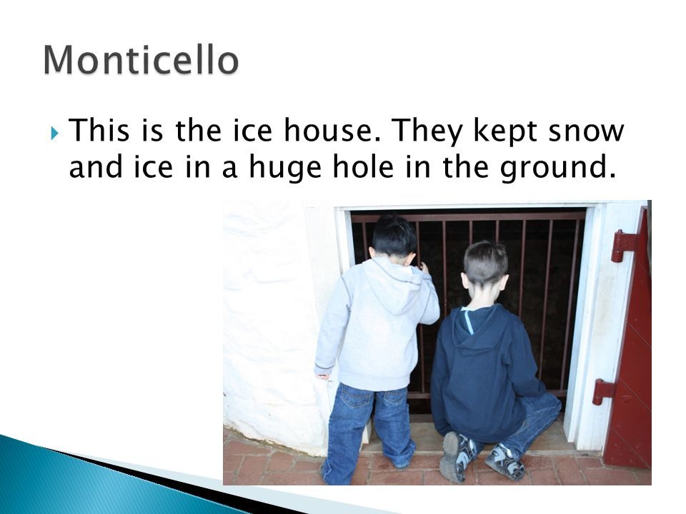  This is the ice house. They kept snow and ice in a huge hole in the ground.