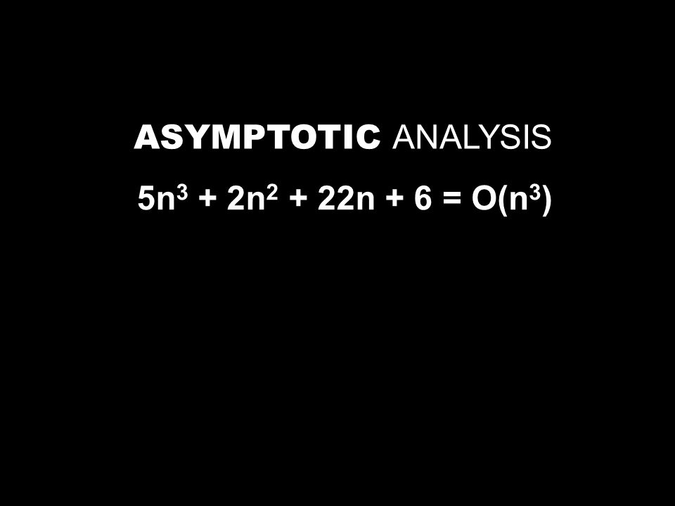 ASYMPTOTIC ANALYSIS 5n 3 + 2n 2 + 22n + 6= O(n 3 )