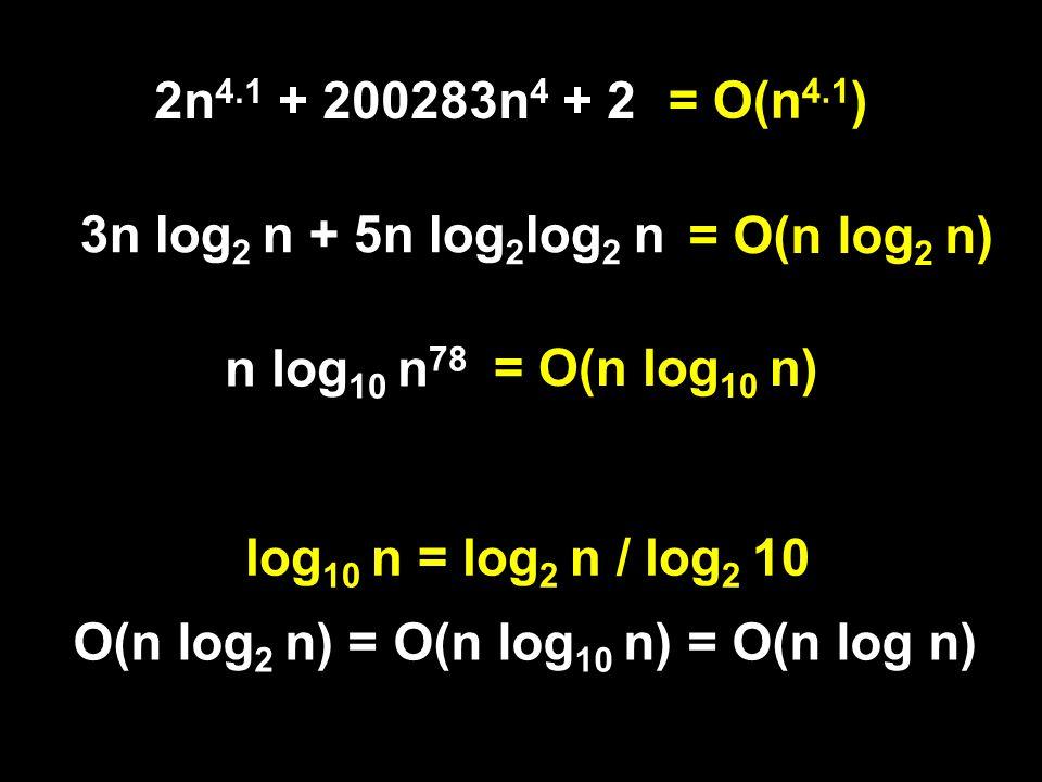 3n log 2 n + 5n log 2 log 2 n 2n 4.1 + 200283n 4 + 2 n log 10 n 78 = O(n 4.1 ) = O(n log 2 n) = O(n log 10 n) log 10 n = log 2 n / log 2 10 O(n log 2 n) = O(n log 10 n) = O(n log n)