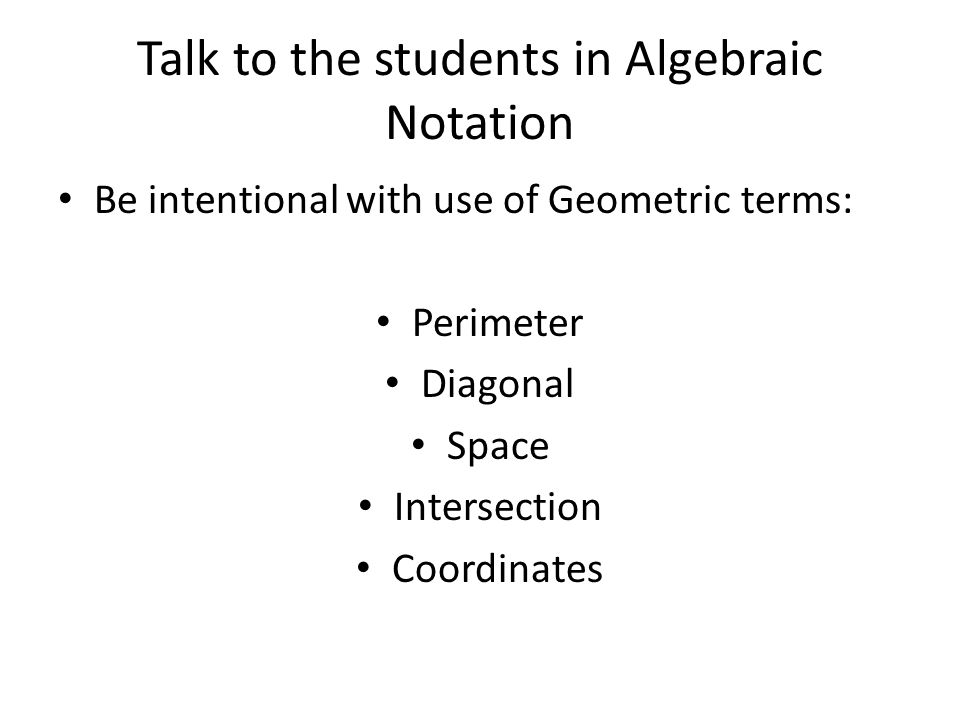 Talk to the students in Algebraic Notation Be intentional with use of Geometric terms: Perimeter Diagonal Space Intersection Coordinates