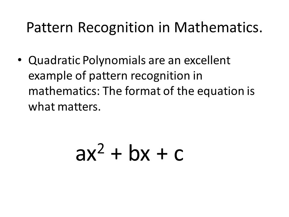 Pattern Recognition in Mathematics. Quadratic Polynomials are an excellent example of pattern recognition in mathematics: The format of the equation i