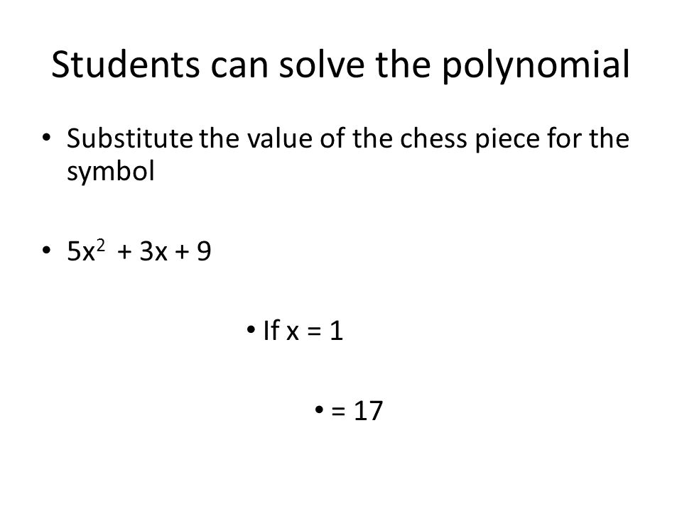 Students can solve the polynomial Substitute the value of the chess piece for the symbol 5x 2 + 3x + 9 If x = 1 = 17