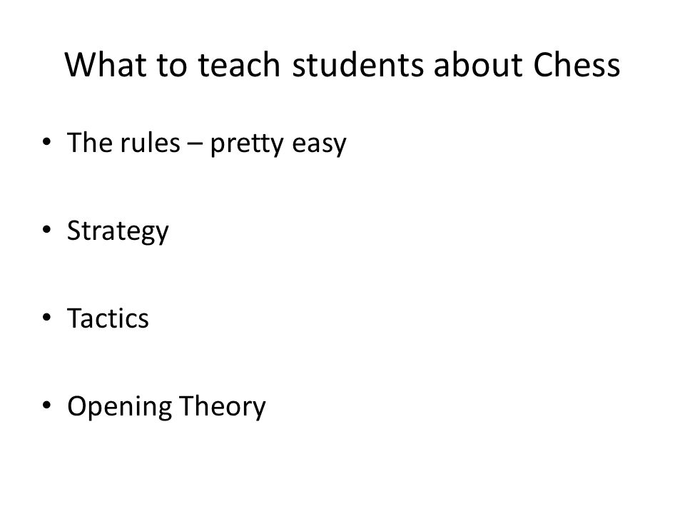 What to teach students about Chess The rules – pretty easy Strategy Tactics Opening Theory