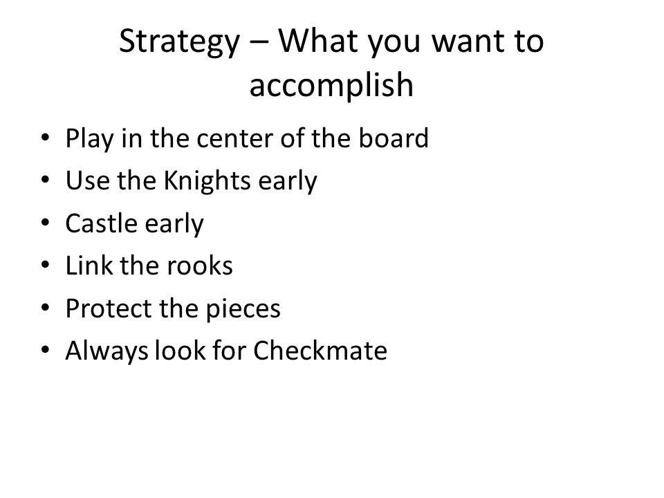Strategy – What you want to accomplish Play in the center of the board Use the Knights early Castle early Link the rooks Protect the pieces Always loo