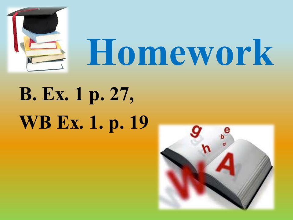 Homework B. Ex. 1 p. 27, WB Ex. 1. p. 19