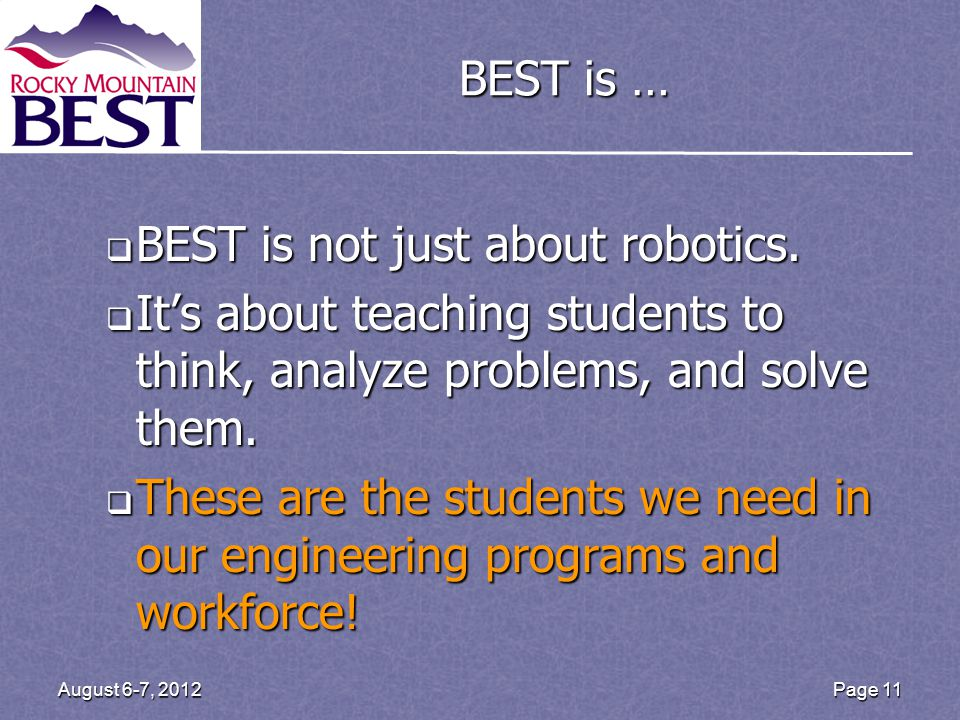 Page 11 August 6-7, 2012 BEST is …  BEST is not just about robotics.  It's about teaching students to think, analyze problems, and solve them.  The