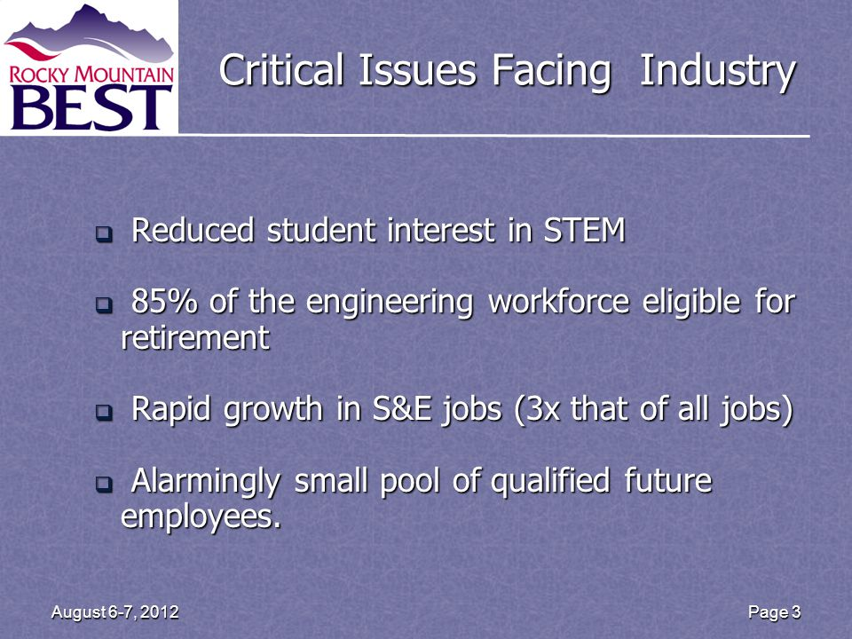 Page 3August 6-7, 2012 Critical Issues Facing Industry  Reduced student interest in STEM  85% of the engineering workforce eligible for retirement 
