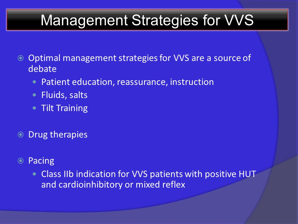 Management Strategies for VVS  Optimal management strategies for VVS are a source of debate Patient education, reassurance, instruction Fluids, salts Tilt Training  Drug therapies  Pacing Class IIb indication for VVS patients with positive HUT and cardioinhibitory or mixed reflex