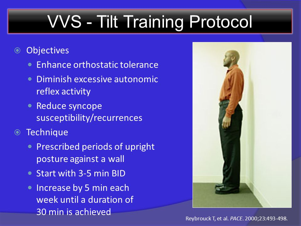 VVS - Tilt Training Protocol  Objectives Enhance orthostatic tolerance Diminish excessive autonomic reflex activity Reduce syncope susceptibility/recurrences  Technique Prescribed periods of upright posture against a wall Start with 3-5 min BID Increase by 5 min each week until a duration of 30 min is achieved Reybrouck T, et al.