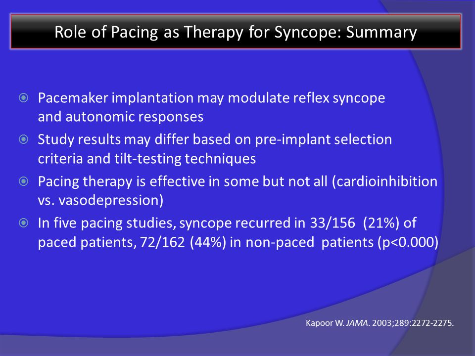 Role of Pacing as Therapy for Syncope: Summary  Pacemaker implantation may modulate reflex syncope and autonomic responses  Study results may differ based on pre-implant selection criteria and tilt-testing techniques  Pacing therapy is effective in some but not all (cardioinhibition vs.