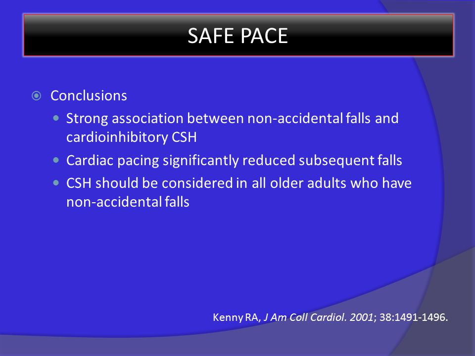 SAFE PACE  Conclusions Strong association between non-accidental falls and cardioinhibitory CSH Cardiac pacing significantly reduced subsequent falls CSH should be considered in all older adults who have non-accidental falls Kenny RA, J Am Coll Cardiol.