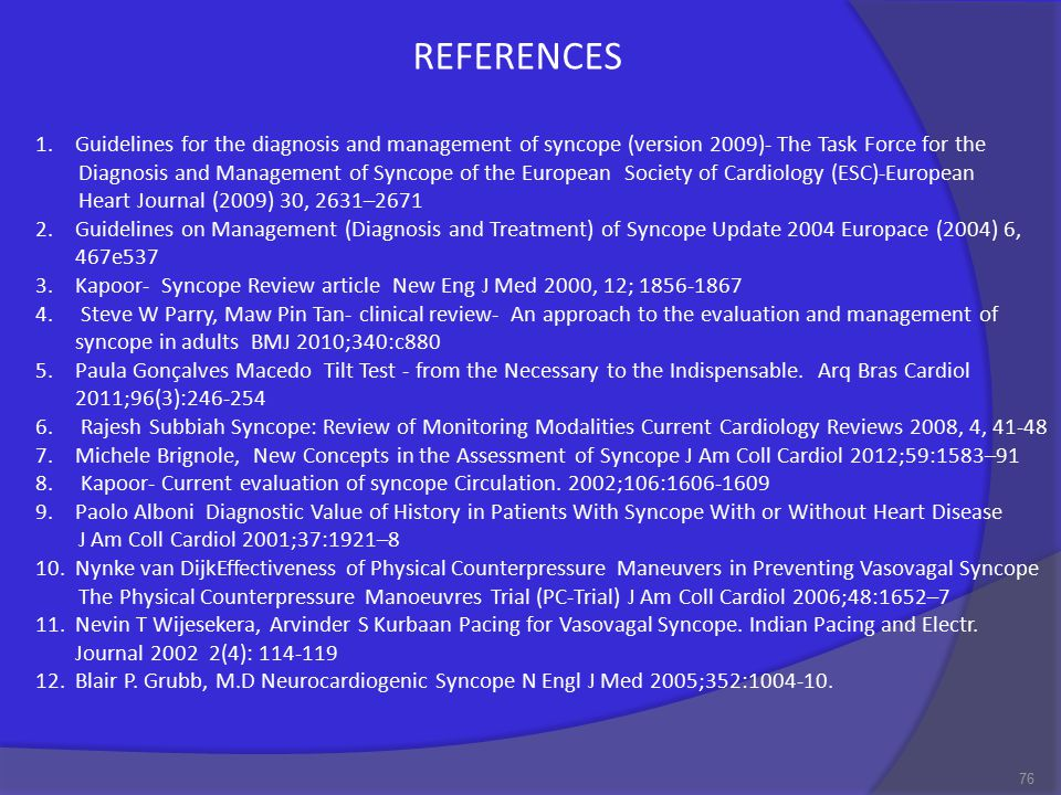 76 1.Guidelines for the diagnosis and management of syncope (version 2009)- The Task Force for the Diagnosis and Management of Syncope of the European Society of Cardiology (ESC)-European Heart Journal (2009) 30, 2631–2671 2.Guidelines on Management (Diagnosis and Treatment) of Syncope Update 2004 Europace (2004) 6, 467e537 3.Kapoor- Syncope Review article New Eng J Med 2000, 12; 1856-1867 4.