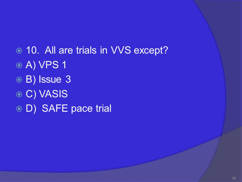  10. All are trials in VVS except  A) VPS 1  B) Issue 3  C) VASIS  D) SAFE pace trial 88