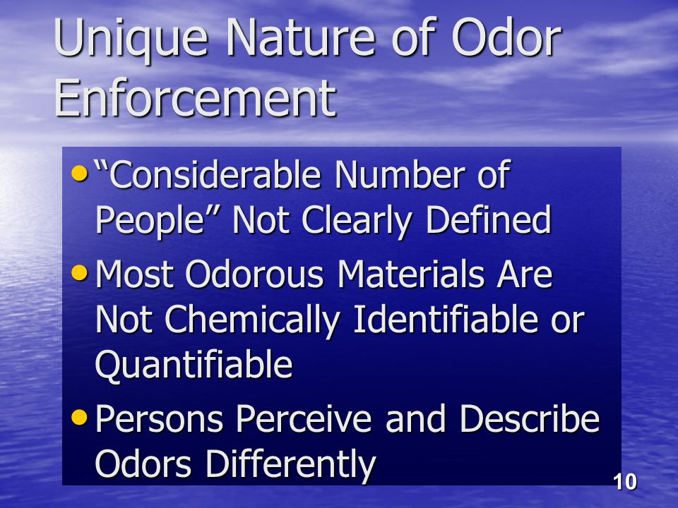 Unique Nature of Odor Enforcement Considerable Number of People Not Clearly Defined Considerable Number of People Not Clearly Defined Most Odorous Materials Are Not Chemically Identifiable or Quantifiable Most Odorous Materials Are Not Chemically Identifiable or Quantifiable Persons Perceive and Describe Odors Differently Persons Perceive and Describe Odors Differently 10
