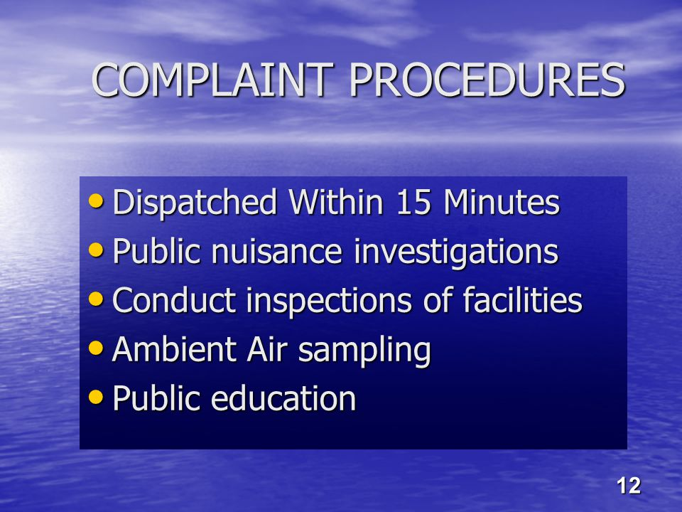 COMPLAINT PROCEDURES Dispatched Within 15 Minutes Dispatched Within 15 Minutes Public nuisance investigations Public nuisance investigations Conduct inspections of facilities Conduct inspections of facilities Ambient Air sampling Ambient Air sampling Public education Public education 12