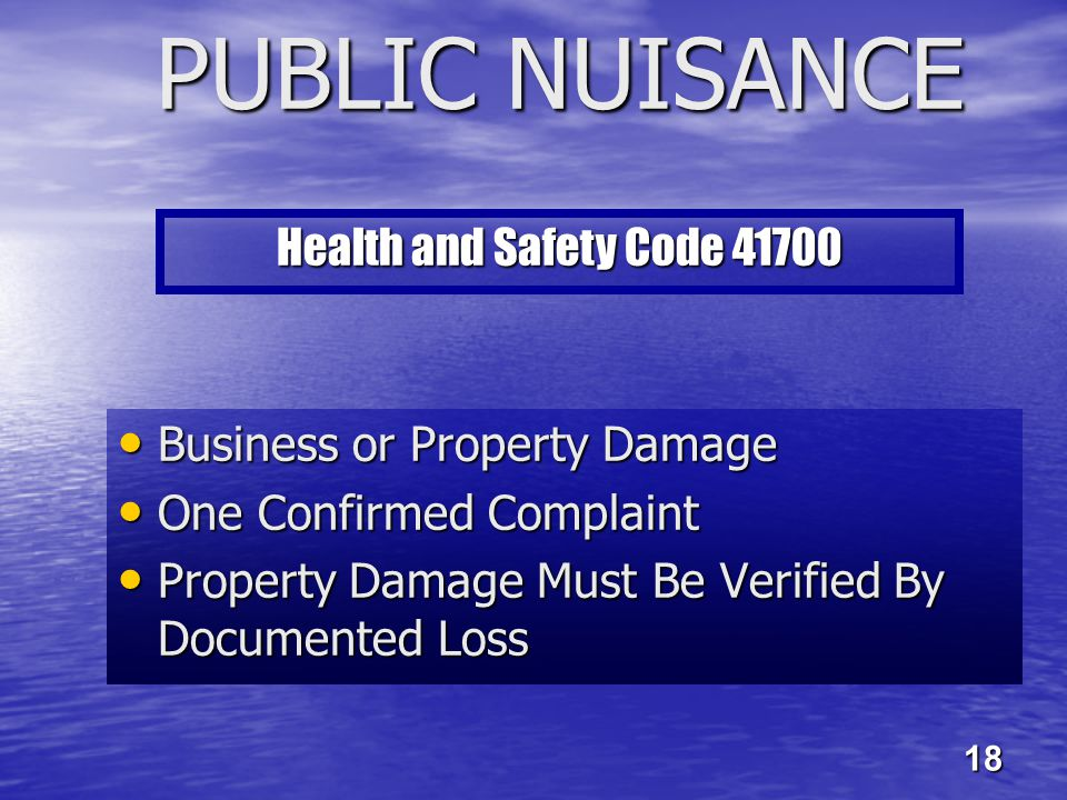 PUBLIC NUISANCE Business or Property Damage Business or Property Damage One Confirmed Complaint One Confirmed Complaint Property Damage Must Be Verified By Documented Loss Property Damage Must Be Verified By Documented Loss Health and Safety Code 41700 18