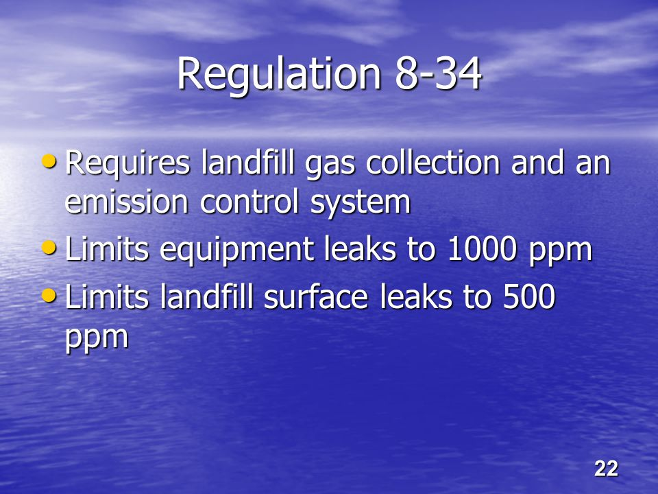 Regulation 8-34 Requires landfill gas collection and an emission control system Requires landfill gas collection and an emission control system Limits equipment leaks to 1000 ppm Limits equipment leaks to 1000 ppm Limits landfill surface leaks to 500 ppm Limits landfill surface leaks to 500 ppm 22