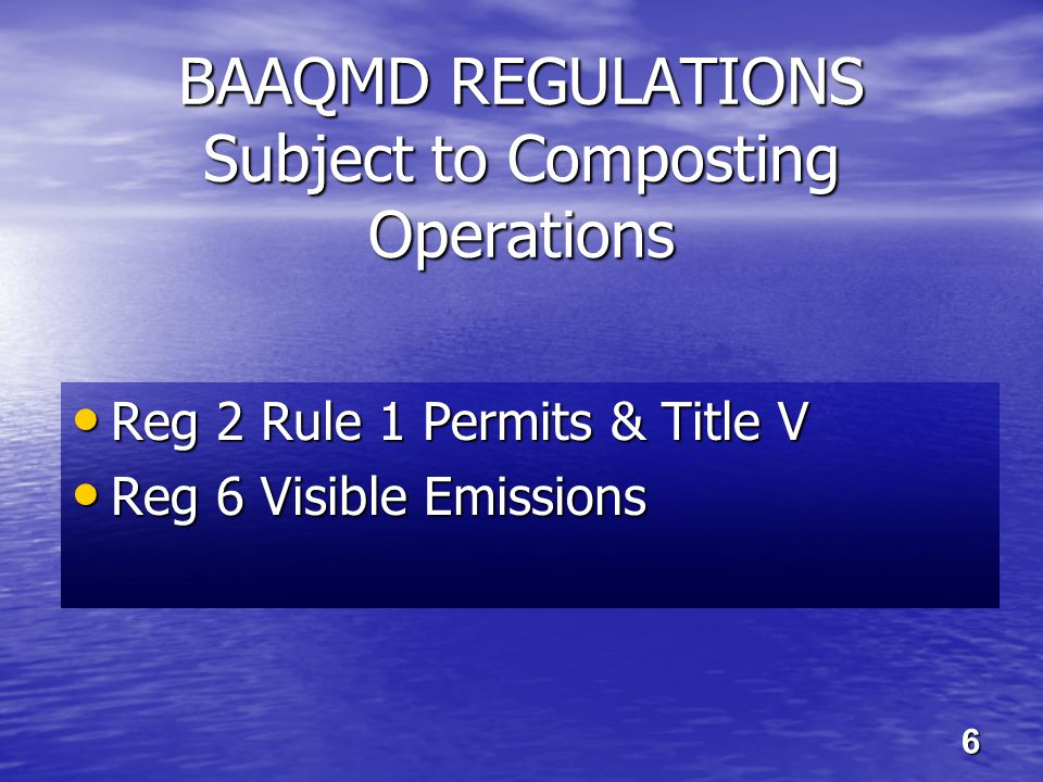 BAAQMD REGULATIONS Subject to Composting Operations Reg 2 Rule 1 Permits & Title V Reg 2 Rule 1 Permits & Title V Reg 6 Visible Emissions Reg 6 Visible Emissions 6