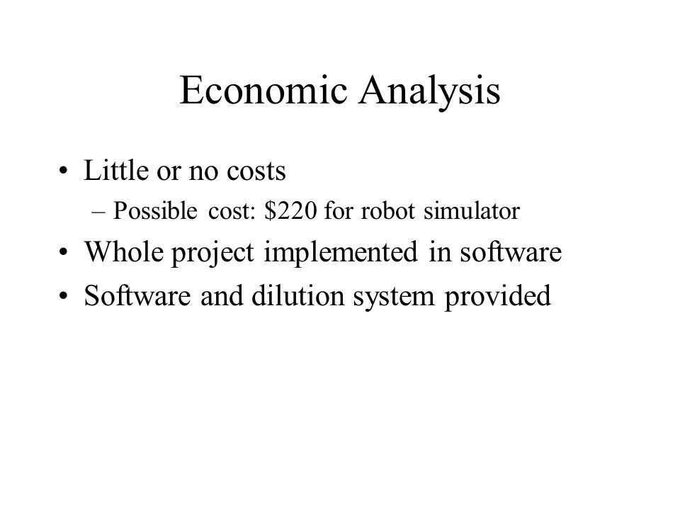 Economic Analysis Little or no costs –Possible cost: $220 for robot simulator Whole project implemented in software Software and dilution system provided