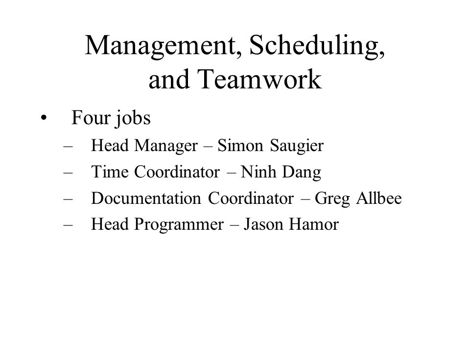 Management, Scheduling, and Teamwork Four jobs –Head Manager – Simon Saugier –Time Coordinator – Ninh Dang –Documentation Coordinator – Greg Allbee –H