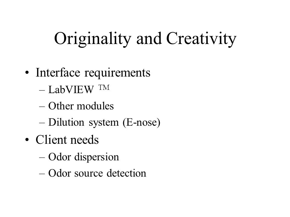 Originality and Creativity Interface requirements –LabVIEW TM –Other modules –Dilution system (E-nose) Client needs –Odor dispersion –Odor source detection