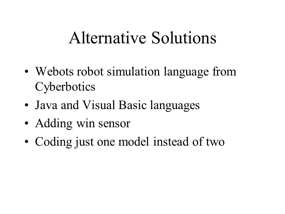 Alternative Solutions Webots robot simulation language from Cyberbotics Java and Visual Basic languages Adding win sensor Coding just one model instead of two