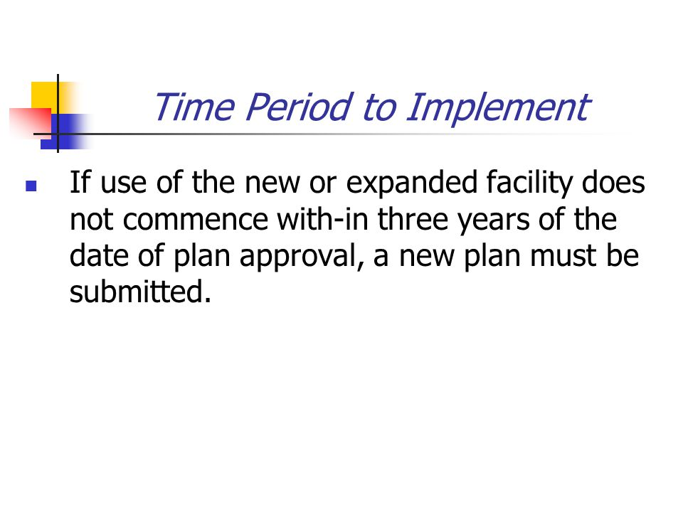Time Period to Implement If use of the new or expanded facility does not commence with-in three years of the date of plan approval, a new plan must be submitted.