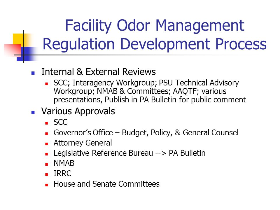 Facility Odor Management Regulation Development Process Internal & External Reviews SCC; Interagency Workgroup; PSU Technical Advisory Workgroup; NMAB & Committees; AAQTF; various presentations, Publish in PA Bulletin for public comment Various Approvals SCC Governor's Office – Budget, Policy, & General Counsel Attorney General Legislative Reference Bureau --> PA Bulletin NMAB IRRC House and Senate Committees