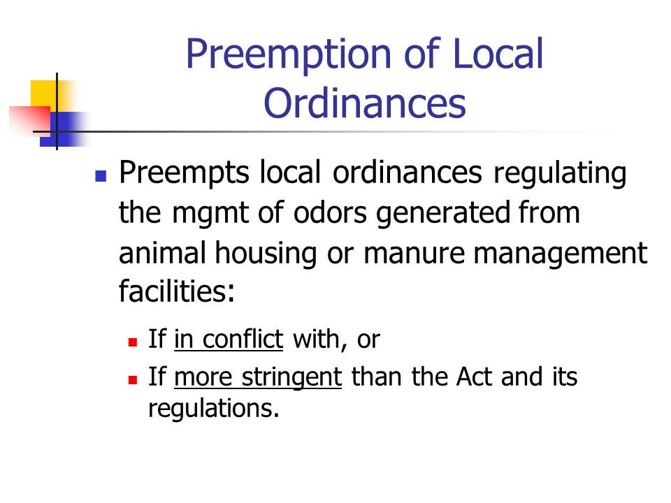 Preemption of Local Ordinances Preempts local ordinances regulating the mgmt of odors generated from animal housing or manure management facilities : If in conflict with, or If more stringent than the Act and its regulations.